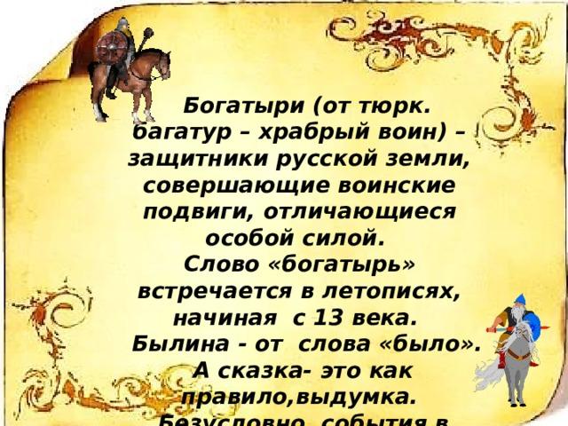 Богатыри (от тюрк. багатур – храбрый воин) – защитники русской земли, совершающие воинские подвиги, отличающиеся особой силой. Слово «богатырь» встречается в летописях, начиная с 13 века.  Былина - от слова «было».  А сказка- это как правило,выдумка.  Безусловно, события в былине могут быть приукрашены, но тем не менее все события подлинны.