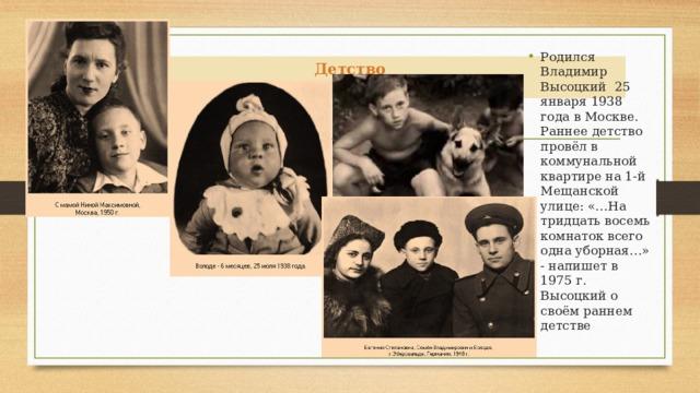 Родился Владимир Высоцкий 25 января 1938 года в Москве. Раннее детство провёл в коммунальной квартире на 1-й Мещанской улице: «…На тридцать восемь комнаток всего одна уборная…» - напишет в 1975 г. Высоцкий о своём раннем детстве