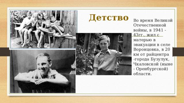 Детство  Во время Великой Отечественной войны, в 1941 - 43гг., жил с матерью в эвакуации в селе Воронцовка, в 20 км от райцентра -города Бузулук, Чкаловской (ныне - Оренбургской) области.