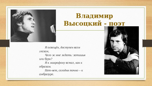 Владимир Высоцкий - поэт Я освещён, доступен всем глазам, Чего ж мне ждать: затишья или бури? Я к микрофону встал, как к образам. Нет-нет, сегодня точно – к амбразуре.
