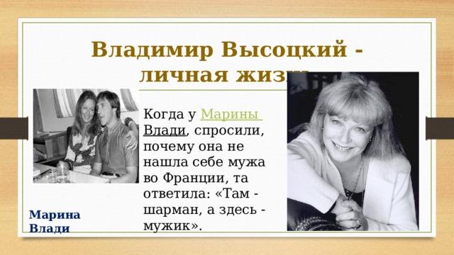 Владимир Высоцкий - личная жизнь Когда у Марины Влади , спросили, почему она не нашла себе мужа во Франции, та ответила: «Там - шарман, а здесь - мужик». Марина Влади