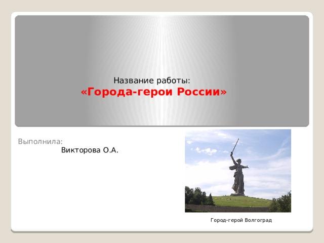 Название работы:  «Города-герои России» Выполнила:  Викторова О.А. Город-герой Волгоград
