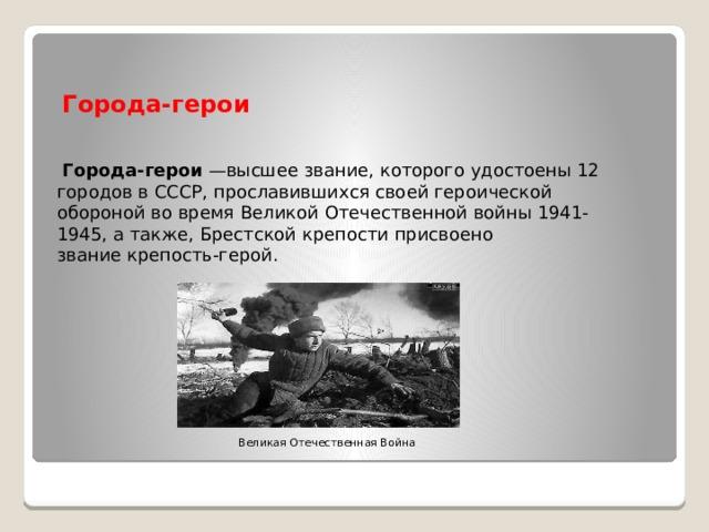 Города-герои  Города-герои —высшее звание, которого удостоены 12 городов в СССР, прославившихся своей героической обороной во время Великой Отечественной войны 1941-1945, а также, Брестской крепости присвоено званиекрепость-герой. Великая Отечественная Война