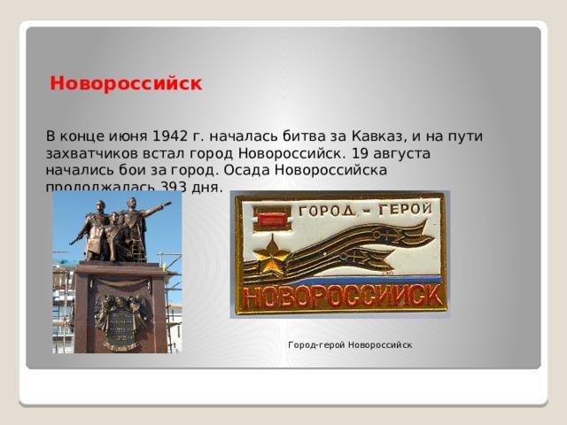Новороссийск В конце июня 1942 г. началась битва за Кавказ, и на пути захватчиков встал город Новороссийск. 19 августа начались бои за город. Осада Новороссийска продолжалась 393 дня. Город-герой Новороссийск
