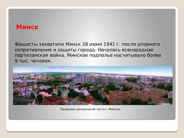 Минск Фашисты захватили Минск 28 июня 1941 г. после упорного сопротивления и защиты города. Началась всенародная партизанская война. Минское подполье насчитывало более 9 тыс. человек. Панорама центральной части г. Минска