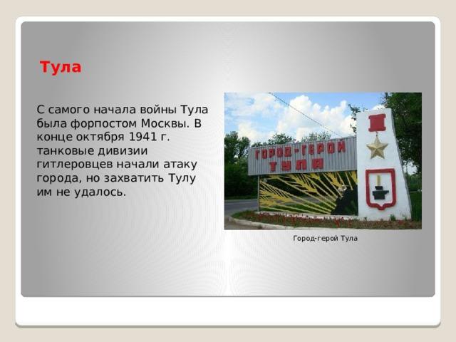Тула С самого начала войны Тула была форпостом Москвы. В конце октября 1941 г. танковые дивизии гитлеровцев начали атаку города, но захватить Тулу им не удалось. Город-герой Тула