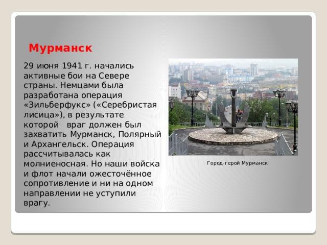 Мурманск 29 июня 1941 г. начались активные бои на Севере страны. Немцами была разработана операция «Зильберфукс» («Серебристая лисица»), в результате которой враг должен был захватить Мурманск, Полярный и Архангельск. Операция рассчитывалась как молниеносная. Но наши войска и флот начали ожесточённое сопротивление и ни на одном направлении не уступили врагу. Город-герой Мурманск