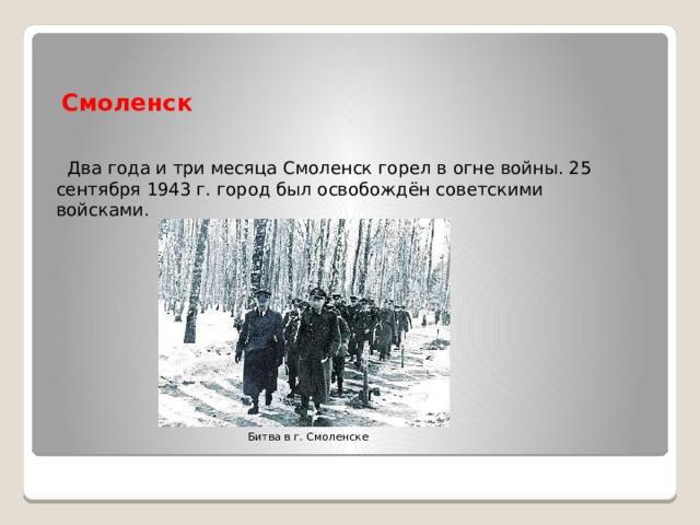 Смоленск  Два года и три месяца Смоленск горел в огне войны. 25 сентября 1943 г. город был освобождён советскими войсками. Битва в г. Смоленске