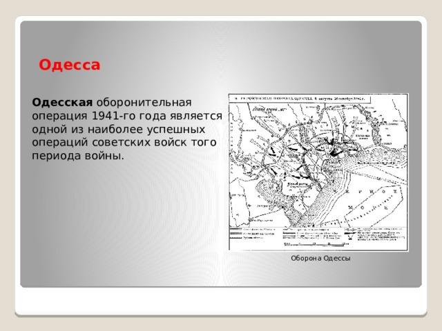 Одесса Одесская оборонительная операция 1941-го года является одной изнаиболее успешных операций советских войск того периода войны. Оборона Одессы