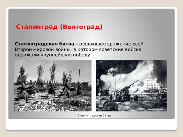 Сталинград (Волгоград) Сталинградская  битва – решающее сражение всей Второй мировой войны, вкотором советские войска одержали крупнейшую победу. Сталинградская битва
