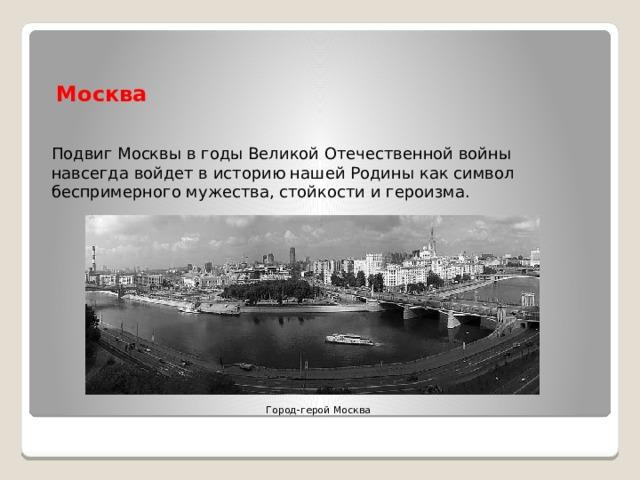 Москва Подвиг Москвы в годы Великой Отечественной войны навсегда войдет в историю нашей Родины как символ беспримерного мужества, стойкости и героизма. Город-герой Москва