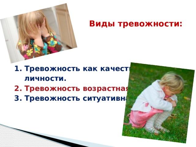 Виды тревожности: 1. Тревожность как качество  личности. 2. Тревожность возрастная. 3. Тревожность ситуативная.