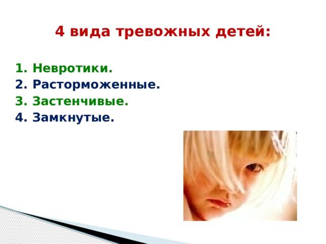 4 вида тревожных детей: 1. Невротики. 2. Расторможенные. 3. Застенчивые. 4. Замкнутые.