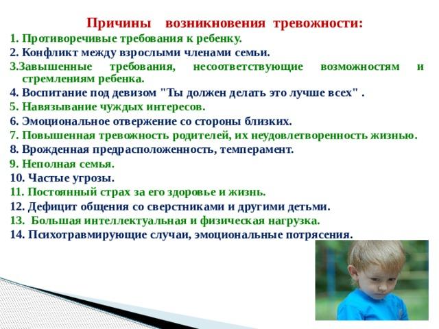 Причины возникновения тревожности: 1. Противоречивые требования к ребенку. 2. Конфликт между взрослыми членами семьи. 3.Завышенные требования, несоответствующие возможностям и стремлениям ребенка. 4. Воспитание под девизом
