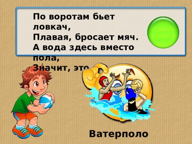 По воротам бьет ловкач, Плавая, бросает мяч. А вода здесь вместо пола, Значит, это… Ватерполо