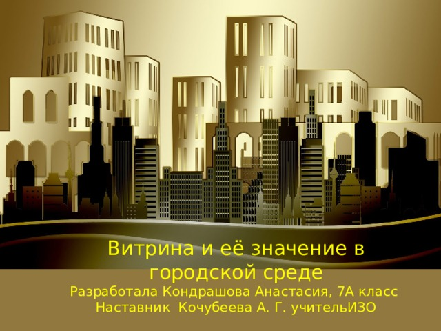Витрина и её значение в городской среде  Разработала Кондрашова Анастасия, 7А класс  Наставник Кочубеева А. Г. учительИЗО