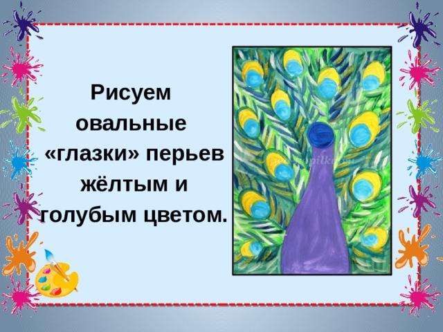 Рисуем овальные «глазки» перьев жёлтым и голубым цветом.