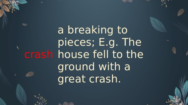 crash a breaking to pieces; E.g. The house fell to the ground with a great crash.