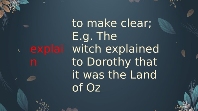 explain  to make clear; E.g. The witch explained to Dorothy that it was the Land of Oz
