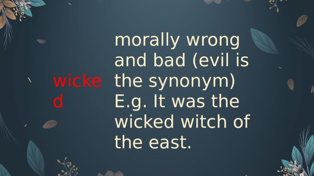 wicked  morally wrong and bad (evil is the synonym) E.g. It was the wicked witch of the east.