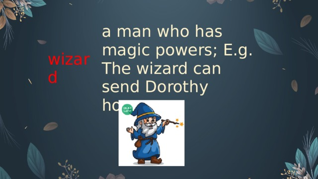 wizard   a man who has magic powers; E.g. The wizard can send Dorothy home.