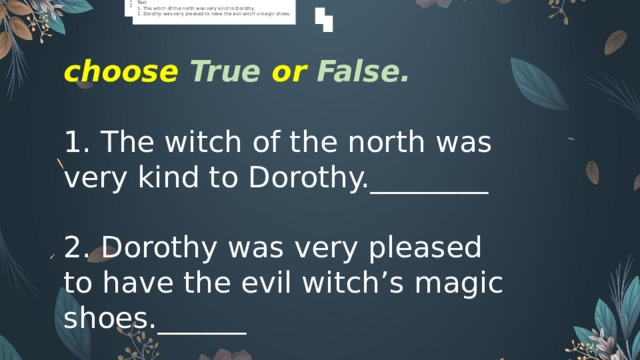 Read the text and choose True or False.  Text 1. The witch of the north was very kind to Dorothy. 2. Dorothy was very pleased to have the evil witch's magic shoes. Read the text and choose True or False.  Text 1. The witch of the north was very kind to Dorothy. 2. Dorothy was very pleased to have the evil witch's magic shoes. choose True or False.   1. The witch of the north was very kind to Dorothy.________ 2. Dorothy was very pleased to have the evil witch's magic shoes.______