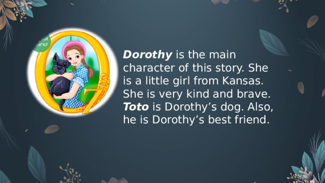Dorothy  is the main character of this story. She is a little girl from Kansas. She is very kind and brave. Toto  is Dorothy's dog. Also, he is Dorothy's best friend.