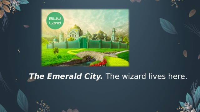 The Emerald City.  The wizard lives here.