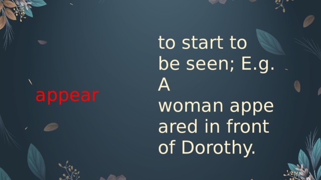 appear  to start to be seen; E.g. A woman appeared in front of Dorothy.
