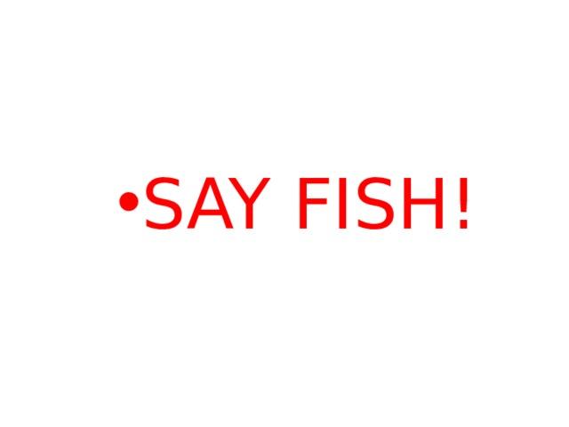 SAY FISH!