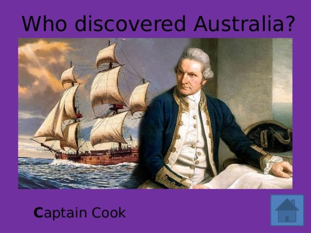 Who discovered Australia? C aptain Cook