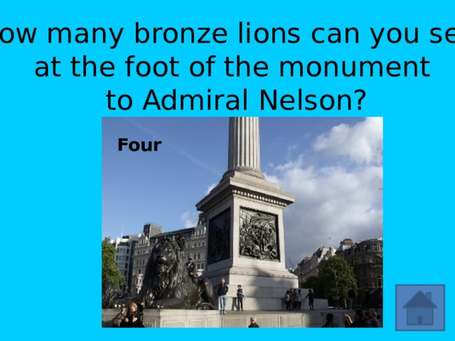 How many bronze lions can you see at the foot of the monument  to Admiral Nelson? Four