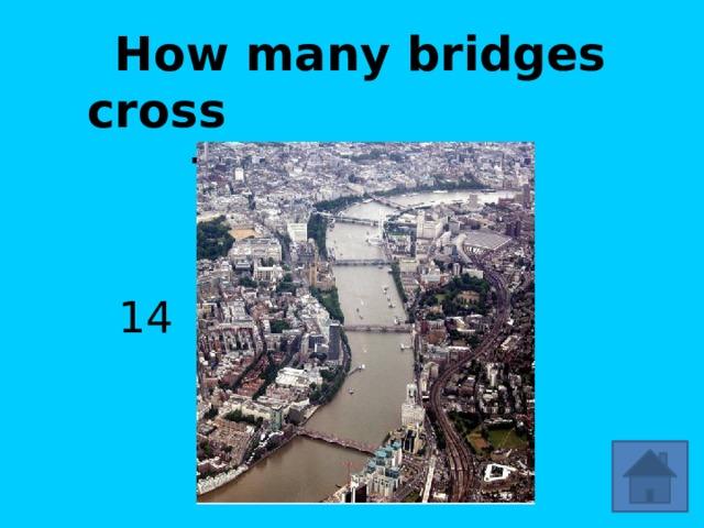 How many bridges cross the Thames? 14