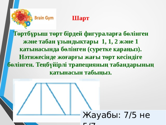Шарт  Төртбұрыш төрт бірдей фигураларға бөлінген және табан ұзындықтары 1, 1, 2 және 1 қатынасында бөлінген (суретке қараңыз). Нәтижесінде жоғарғы жағы төрт кесіндіге бөлінген. Теңбүйірлі трапецияның табандарының қатынасын табыңыз. Жауабы: 7/5 не 5/7
