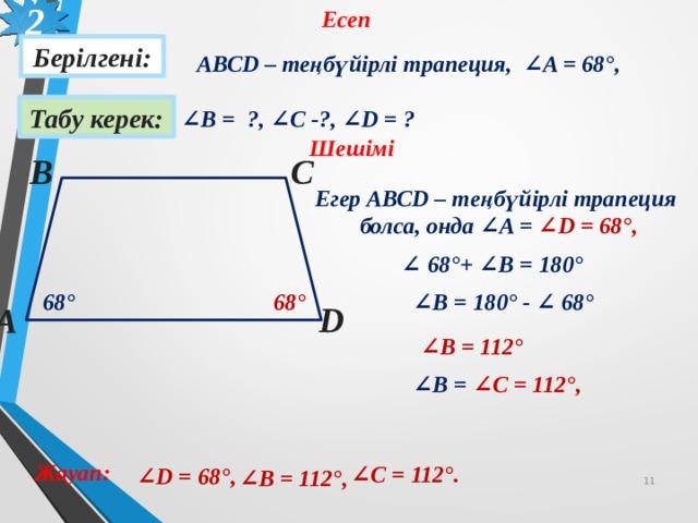 2 Есеп Берілгені: АВСD – теңбүйірлі трапеция, ∠A = 68 °, Табу керек: ∠ В = ?, ∠С -?, ∠D = ? Шешімі В С Егер АВСD – теңбүйірлі трапеция  болса, онда ∠A = ∠D = 68°, ∠ 68 ° + ∠В = 180° 68 ° 68 ° ∠ В = 180° - ∠ 68 °  D А ∠ В = 112° ∠ В = ∠С = 112°, Жауап: ∠ С = 112°. ∠ D = 68°, ∠ В = 112°, 10