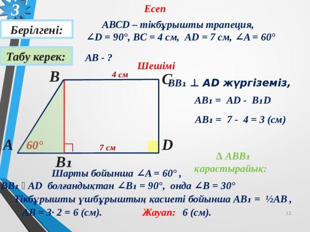 3 Есеп АВСD – тікбұрышты трапеция,  ∠ D = 90 °, BC = 4 см, AD = 7 см, ∠A = 60 °  Берілгені: Табу керек: АВ - ? Шешімі В С 4 см ВВ ₁ ⊥ AD жүргіземіз, AВ ₁ = AD - B ₁D AВ ₁ = 7 - 4 = 3 (см) D А 60 ° ∟ 7 см  ∆ АBВ₁ қарастырайық: В ₁ Шарты бойынша ∠A = 60° ,  ВВ₁ ⊥ AD болғандықтан ∠В₁ = 90° , онда ∠В = 30° Тікбұрышты үшбұрыштың қасиеті бойынша AВ ₁ = ½АВ , АВ = 3· 2 = 6 (см). Жауап: 6 (см). 12