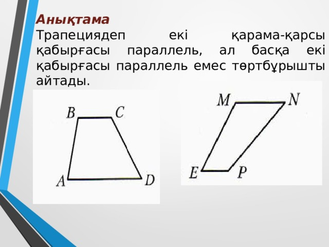 Анықтама  Трапециядеп екі қарама-қарсы қабырғасы параллель, ал басқа екі қабырғасы параллель емес төртбұрышты айтады.