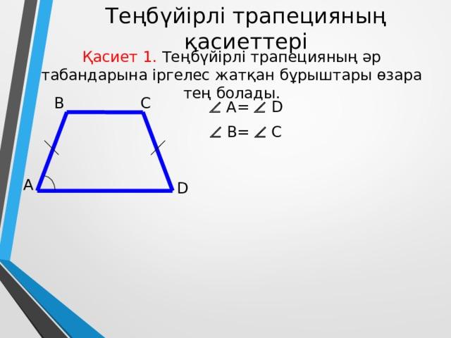 Теңбүйірлі трапецияның қасиеттері Қасиет 1. Теңбүйірлі трапецияның әр табандарына іргелес жатқан бұрыштары өзара тең болады. B C   A=  D   В=  С А D