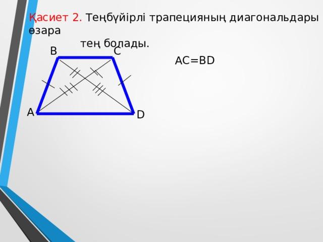 Қасиет 2. Теңбүйірлі трапецияның диагональдары өзара  тең болады. B C AC=BD А D