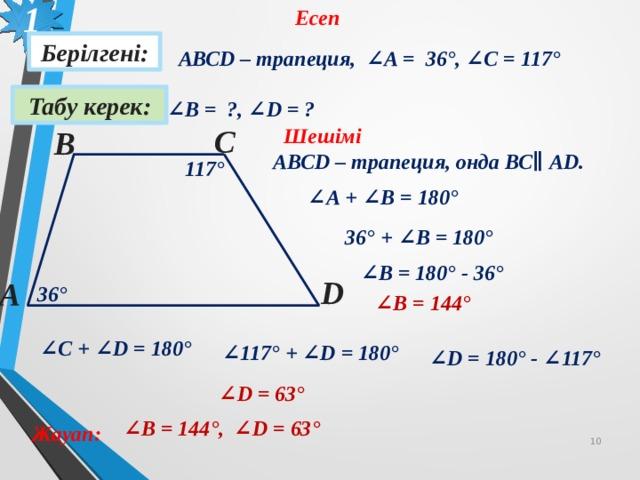 1 Есеп Берілгені: АВСD – трапеция, ∠A = 36 °, ∠C = 117 ° Табу керек: ∠ В = ?, ∠D = ? С Шешімі В АВСD – трапеция, онда ВС ∥ AD.  117 ° ∠ А + ∠В = 180° 36 ° + ∠В = 180° ∠ В = 180° - 36 ° D А 36 ° ∠ В = 144 ° ∠ С + ∠D = 180° ∠ 117 ° + ∠D = 180° ∠ D = 180° - ∠117 °  ∠ D = 63 °  ∠ В = 144 °, ∠ D = 63 °  Жауап: