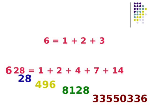 Совершенные числа  Делители 6: 1, 2, 3   6 = 1 + 2 + 3 Делители 28: 1, 2, 4, 7, 14 28 = 1 + 2 + 4 + 7 + 14 6 28 496 8128 33550336