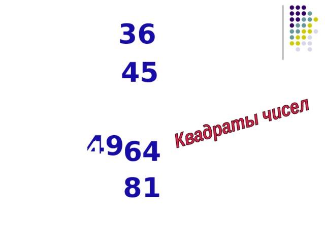 1. 36 2. 45 3. 49 4. 64 5. 81