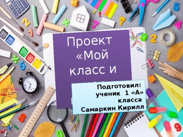 Проект «Мой класс и моя школа» Подготовил: ученик 1 «А» класса Самаркин Кирилл