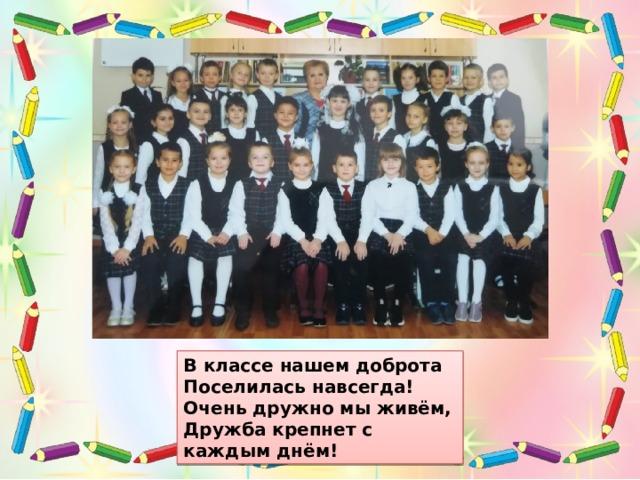 В классе нашем доброта Поселилась навсегда! Очень дружно мы живём, Дружба крепнет с каждым днём!