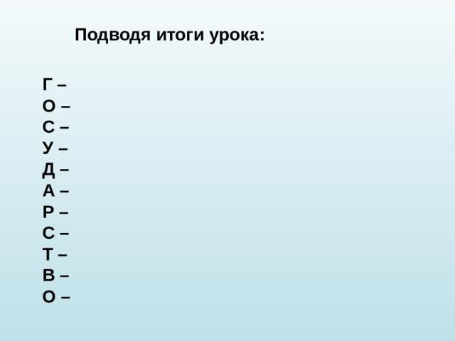 Подводя итоги урока: Г – О – С – У – Д – А – Р – С – Т – В – О –