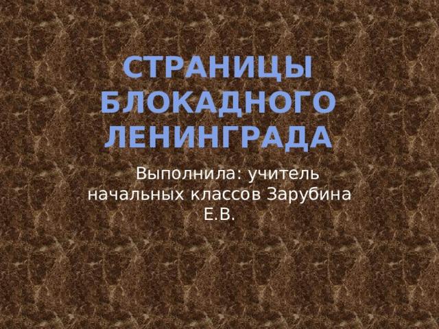 Страницы Блокадного ленинграда  Выполнила: учитель начальных классов Зарубина Е.В.