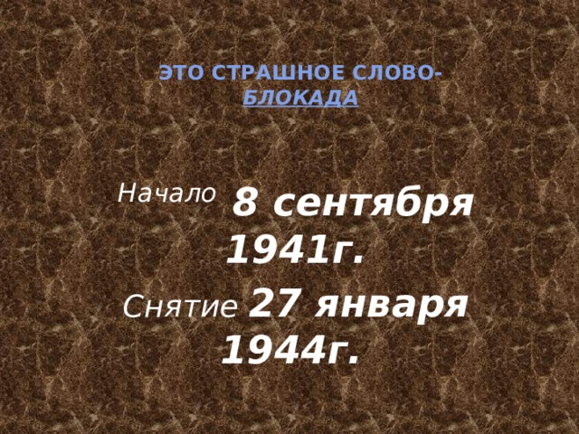 Это страшное слово-  Блокада Начало  8 сентября 1941г. Снятие 27 января 1944г.
