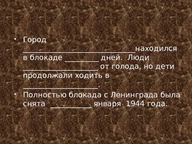 Город ______________________________находился в блокаде _________ дней. Люди ____________________ от голода, но дети продолжали ходить в ____________________. Полностью блокада с Ленинграда была снята ___________ января 1944 года.