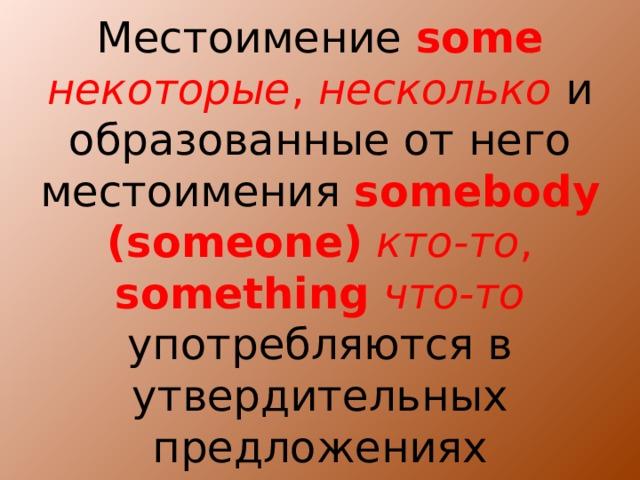 Местоимение some  некоторые , несколько  и образованные от него местоимения  somebody (someone)  кто-то ,  something  что-то употребляются в утвердительных предложениях