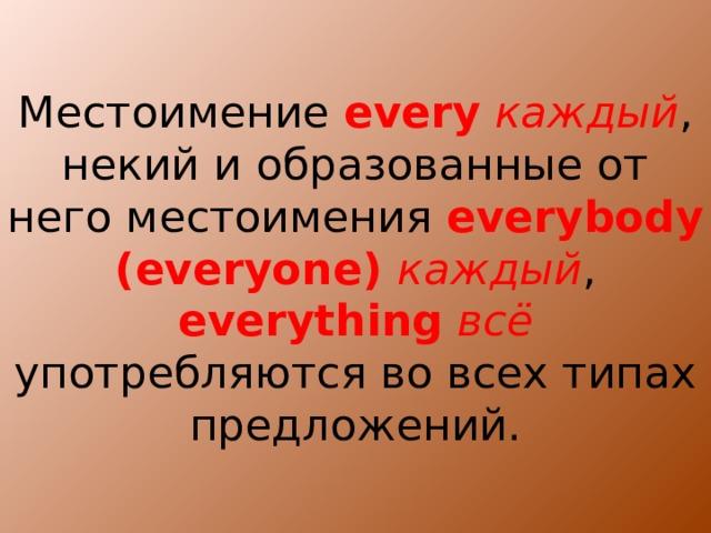 Местоимение every  каждый , некий и образованные от него местоимения everybody  (everyone) каждый , everything  всё употребляются во всех типах предложений.